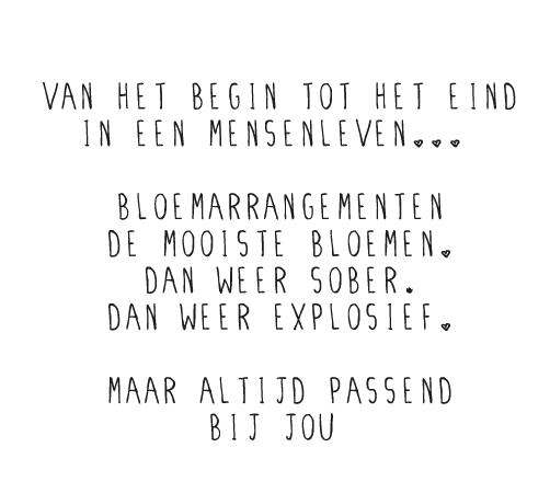 Van het begin tot het eind in een mensenleven... Bloemarrangementen, de mooiste bloemen. Dan weer sober, dan weer explosief. Maar altijd passend bij jou